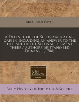 A Defence of the Scots abdicating Darien including an answer to the defence of the Scots settlement there / authore Brittano sed Dunensi. (1700)