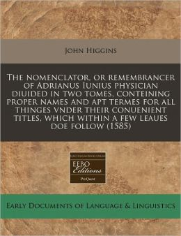The nomenclator, or remembrancer of Adrianus Iunius physician diuided in two tomes, conteining proper names and apt termes for all thinges vnder their conuenient titles, which within a few leaues doe Follow (1585)