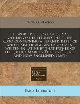 The worthye booke of old age othervvyse entituled the elder Cato contayning a learned defence and praise of age, and aged men: writen in latine by that father of eloquence Marcus Tullius Cicero, and now Englished. (1569)