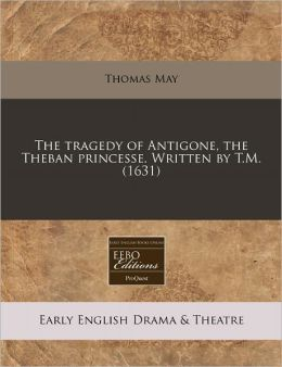The tragedy of Antigone, the Theban princesse. Written by T. M. (1631)