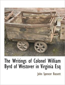 The Writings Of Colonel William Byrd Of Westover In Virginia Esq
