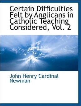 Certain Difficulties Felt By Anglicans In Catholic Teaching Considered, Vol. 2