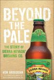 Book Cover Image. Title: Beyond the Pale:  The Story of Sierra Nevada Brewing Co., Author: Ken Grossman