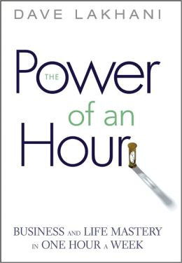 Power of An Hour: Business and Life Mastery in One Hour A Week