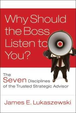 Why Should the Boss Listen to You: The Seven Disciplines of the Trusted Strategic Advisor