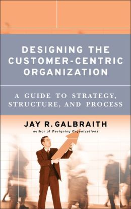 Designing the Customer-Centric Organization: A Guide to Strategy, Structure, and Process