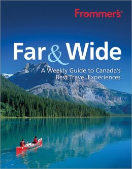 Frommer's Far & Wide: A Weekly Guide to Canada's Best Travel Experiences