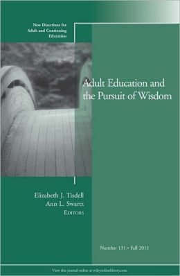 Adult Education and the Pursuit of Wisdom: New Directions for Adult and Continuing Education, No. 131