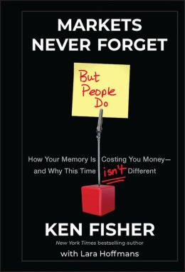 Markets Never Forget (But People Do): How Your Memory Is Costing You Money--and Why This Time Isn't Different