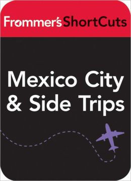 Mexico CIty and Side Trips, Mexico: Frommer's ShortCuts