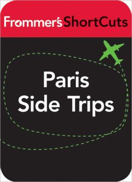 Paris Side Trips: Frommer's ShortCuts
