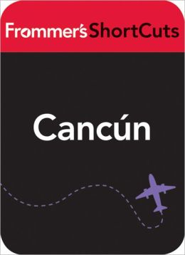 Cancun, Mexico: Frommer's ShortCuts