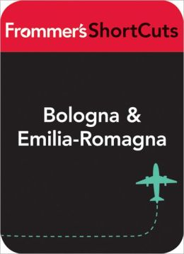 Bologna and Emilia-Romagna, Italy: Frommer's ShortCuts