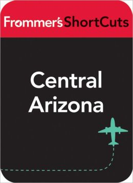 Central Arizona: Frommer's ShortCuts