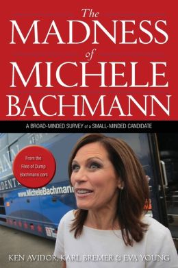 Madness of Michele Bachmann: A Broad-Minded Survey of a Small-Minded Candidate