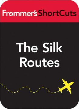 The Silk Routes, China, including Xi'an: Frommer's ShortCuts