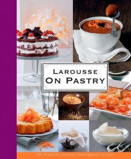 Larousse on Pastry: 200 Recipes for Everyone, from Beginner to Expert