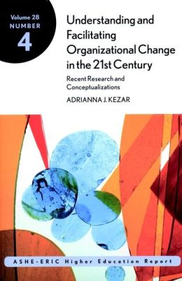 Understanding and Facilitating Organizational Change in the 21st Century: Recent Research and Conceptualizations: ASHE-ERIC Higher Education Report, Volume 28, Number 4