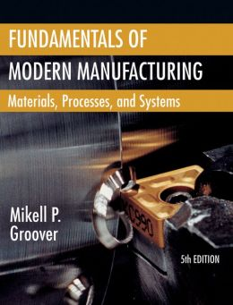 Fundamentals of Modern Manufacturing: Materials, Processes, and Systems