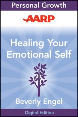 AARP Healing Your Emotional Self: A Powerful Program to Help You Raise Your Self-Esteem, Quiet Your Inner Critic, and Overcome Your Shame