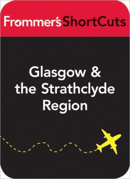 Glasgow and the Strathclyde Region, Scotland: Frommer's ShortCuts