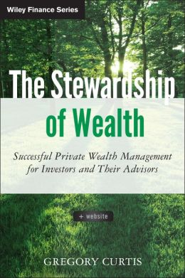 The Stewardship of Wealth: Successful Private Wealth Management for Investors and Their Advisors + Website