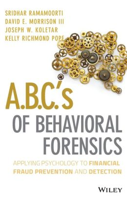 A.B.C.'s of Behavioral Forensics: Applying Psychology to Fraud Prevention and Detection