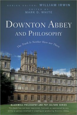 Downton Abbey and Philosophy: The Truth Is Neither Here Nor There