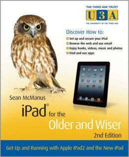 iPad for the Older and Wiser: Get Up and Running with Apple iPad2 and the New iPad