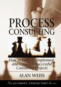 Process Consulting: How to Launch, Implement, and Conclude Successful Consulting Projects: Powerful Techniques for the Successful Practitioner