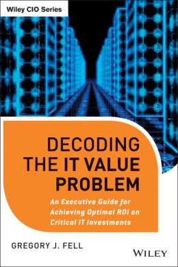 Decoding the IT Value Problem: An Executive Guide for Achieving Optimal ROI on Critical IT Investments
