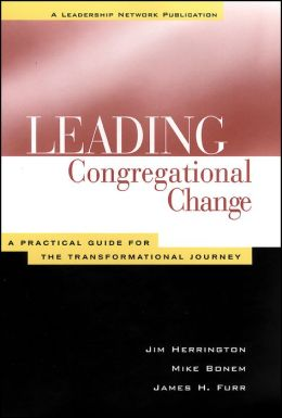 Leading Congregational Change: A Practical Guide for the Transformational Journey (A Leadership Network Publication)