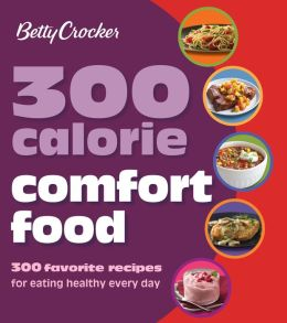 Betty Crocker 300 Calorie Comfort Food: 300 Favorite Recipes for Eating Healthy Every Day