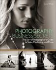 Book Cover Image. Title: Photography Business Secrets:  The Savvy Photographer's Guide to Sales, Marketing, and More, Author: Lara White