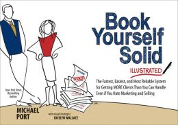 Book Yourself Solid Illustrated: The Fastest, Easiest, and Most Reliable System for Getting More Clients Than You Can Handle Even if You Hate Marketing and Selling
