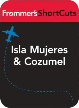 Isla Mujeres and Cozumel, Mexico: Frommer's ShortCuts