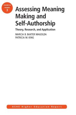 Assessing Meaning Making and Self-Authorship: Theory, Research, and Application: ASHE Higher Education Report 38:3