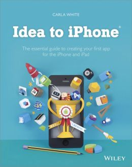 Idea to iPhone: The essential guide to creating your first app for the iPhone and iPad
