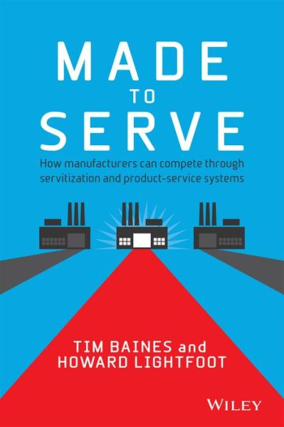 Downloading a google book mac Made to Serve: How manufacturers can compete through servitization and product service systems 9781118585313 English version  by Timothy Baines, Howard Lightford