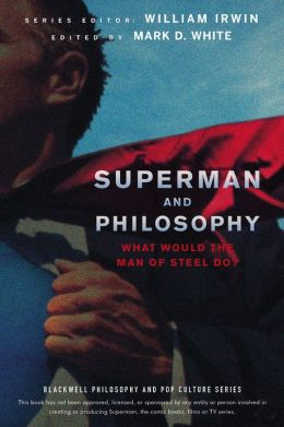 Superman and Philosophy: What Would the Man of Steel Do