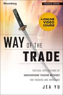 Way of the Trade, + Online Video Course: Tactical Applications of Underground Trading Methods for Traders and Investors