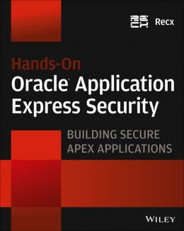 Hands-On Oracle Application Express Security: Building Secure Apex Applications