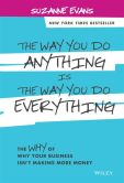 Book Cover Image. Title: The Way You Do Anything is the Way You Do Everything:  The Why of Why Your Business Isn't Making More Money, Author: Suzanne Evans