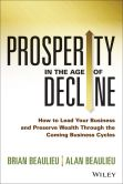 Book Cover Image. Title: Prosperity in The Age of Decline:  How to Lead Your Business and Preserve Wealth Through the Coming Business Cycles, Author: Brian Beaulieu