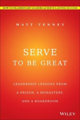 Serve to Be Great: Leadership Lessons from a Prison, a Monastery, and a Boardroom