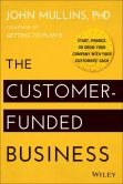 Book Cover Image. Title: The Customer-Funded Business:  Start, Finance, or Grow Your Company with Your Customers' Cash, Author: John Mullins