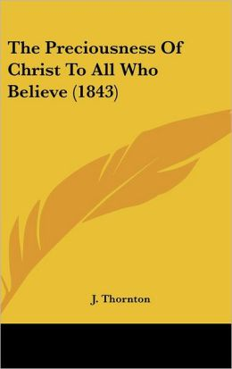 The Preciousness Of Christ To All Who Believe (1843)