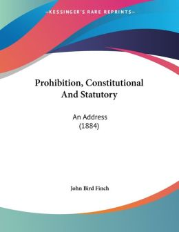 Prohibition, Constitutional and Statutory: An Address (1884)