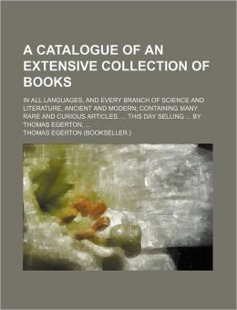 A Catalogue of an Extensive Collection of Books; in All Languages, and Every Branch of Science and Literature, Ancient and Modern; Containing Many Rar