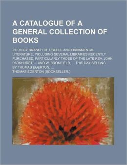 A Catalogue of a General Collection of Books; in Every Branch of Useful and Ornamental Literature, Including Several Libraries Recently Purchased, Par